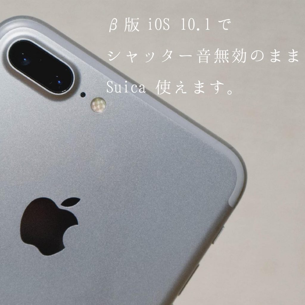 【iPhone 7 / 7 Plus 】β版 iOS10.1 で Suica 使えました。シャッター音無効化のバグも持続[追記]